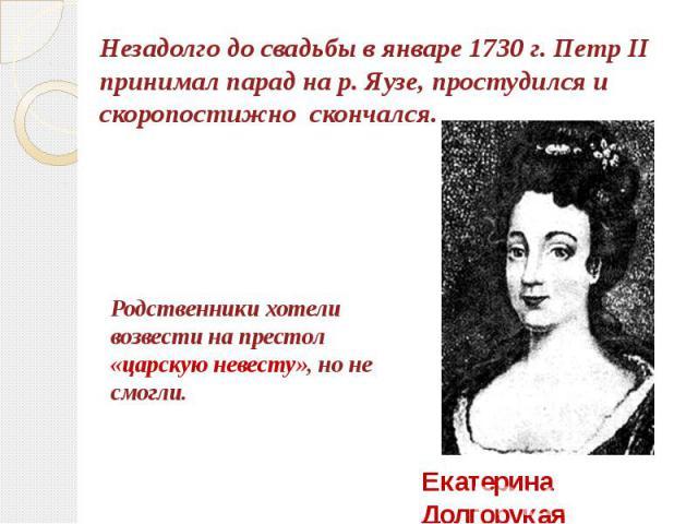 Незадолго до свадьбы в январе 1730 г. Петр II принимал парад на р. Яузе, простудился и скоропостижно скончался.