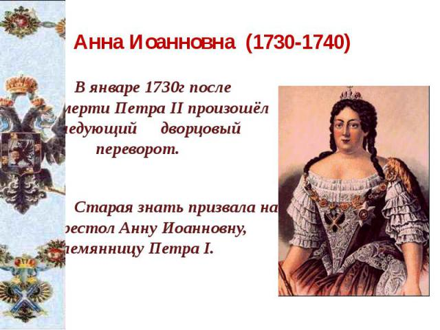 Анна Иоанновна (1730-1740) В январе 1730г после смерти Петра II произошёл следующий дворцовый переворот. Старая знать призвала на престол Анну Иоанновну, племянницу Петра I.