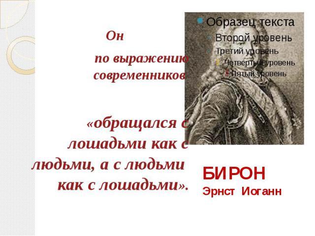 БИРОН Эрнст Иоганн Он по выражению современников «обращался с лошадьми как с людьми, а с людьми как с лошадьми».