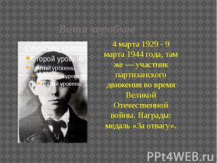 Витя коробков 4 марта 1929 - 9 марта 1944 года, там же — участник партизанского