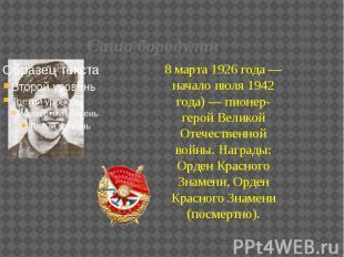 Саша бородулин 8 марта 1926 года — начало июля 1942 года) — пионер-герой Великой