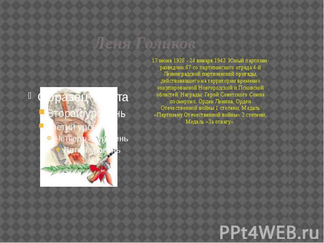 Леня Голиков 17 июня 1926 - 24 января 1943. Юный партизан-разведчик 67-го партизанского отряда 4-й Ленинградской партизанской бригады, действовавшего на территории временно оккупированной Новгородской и Псковской областей. Награды: Герой Советского …