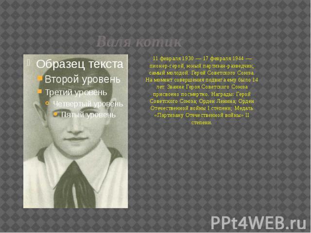 Валя котик 11 февраля 1930 — 17 февраля 1944 — пионер-герой, юный партизан-разведчик, самый молодой. Герой Советского Союза. На момент совершения подвига ему было 14 лет. Звание Героя Советского Союза присвоено посмертно. Награды: Герой Советского С…