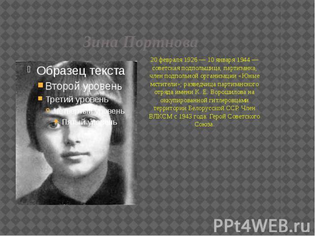 Зина Портнова 20 февраля 1926 — 10 января 1944 — советская подпольщица, партизанка, член подпольной организации «Юные мстители»; разведчица партизанского отряда имени К. Е. Ворошилова на оккупированной гитлеровцами территории Белорусской ССР. Член В…