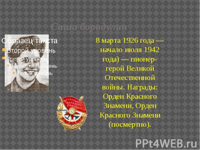 Саша бородулин 8 марта 1926 года — начало июля 1942 года) — пионер-герой Великой Отечественной войны. Награды: Орден Красного Знамени, Орден Красного Знамени (посмертно).