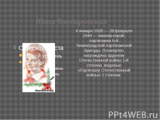 Юта бондаровская 6 января 1928 — 28 февраля 1944 — пионер-герой, партизанка 6-й Ленинградской партизанской бригады. Посмертно награждена орденом Отечественной войны 1-й степени, медалью «Партизану Отечественной войны» 1 степени.