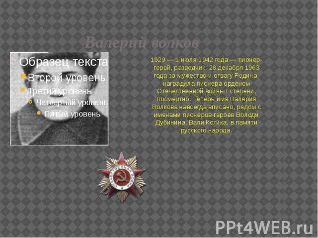 Валерий волков 1929 — 1 июля 1942 года — пионер-герой, разведчик. 28 декабря 1963 года за мужество и отвагу Родина, наградила пионера орденом Отечественной войны I степени, посмертно. Теперь имя Валерия Волкова навсегда вписано, рядом с именами пион…