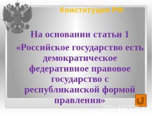 Конституция РФ На основании статьи 1 «Российское государство есть демократическо