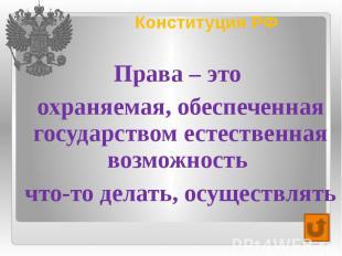 Конституция РФ Права – это охраняемая, обеспеченная государством естественная во