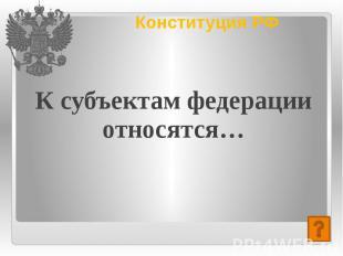 Конституция РФ К субъектам федерации относятся…