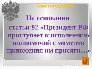 Конституция РФ На основании статьи 92 «Президент РФ приступает к исполнению полн