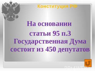 Конституция РФ На основании статьи 95 п.3 Государственная Дума состоит из 450 де