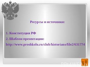 Ресурсы и источники: 1. Конституция РФ 2. Шаблон презентации: http://www.proshko