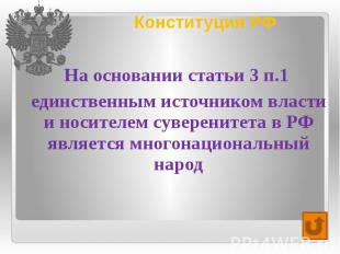 Конституция РФ На основании статьи 3 п.1 единственным источником власти и носите