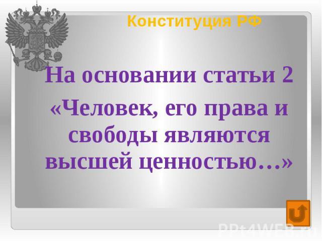Конституция РФ На основании статьи 2 «Человек, его права и свободы являются высшей ценностью…»