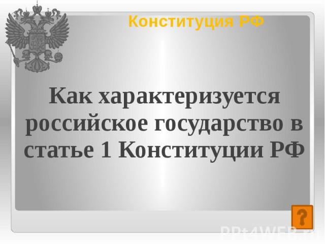 Конституция РФ Как характеризуется российское государство в статье 1 Конституции РФ