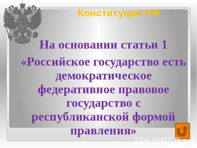 Конституция РФ На основании статьи 1 «Российское государство есть демократическое федеративное правовое государство с республиканской формой правления»