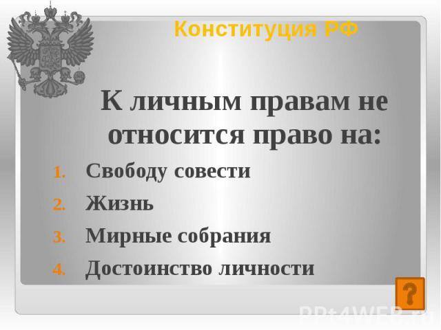 Конституция РФ К личным правам не относится право на: Свободу совести Жизнь Мирные собрания Достоинство личности