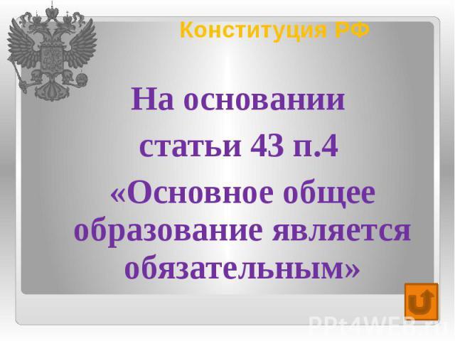 Конституция РФ На основании статьи 43 п.4 «Основное общее образование является обязательным»