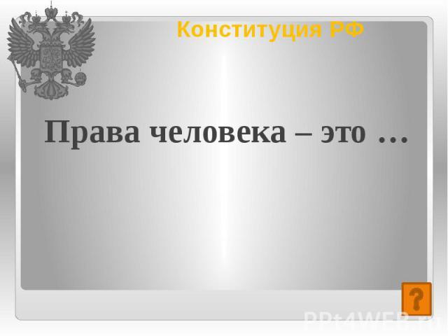 Конституция РФ Права человека – это …