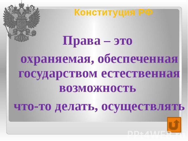 Конституция РФ Права – это охраняемая, обеспеченная государством естественная возможность что-то делать, осуществлять
