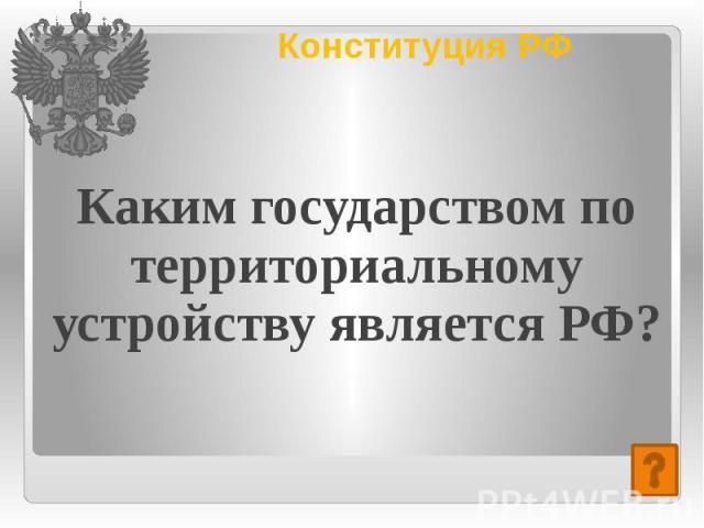Конституция РФ Каким государством по территориальному устройству является РФ?