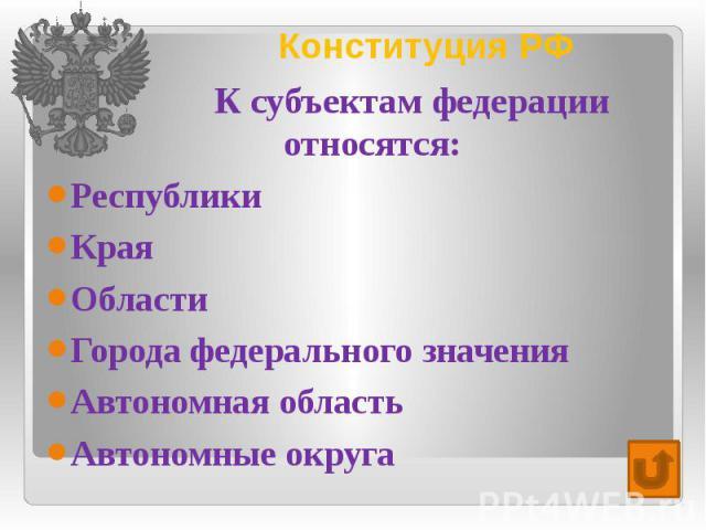 Конституция РФ К субъектам федерации относятся: Республики Края Области Города федерального значения Автономная область Автономные округа
