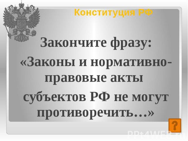 Конституция РФ Закончите фразу: «Законы и нормативно-правовые акты субъектов РФ не могут противоречить…»