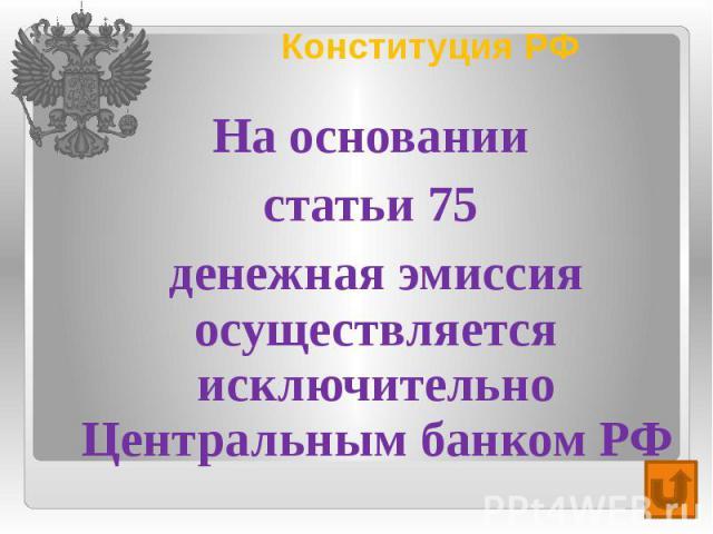 Конституция РФ На основании статьи 75 денежная эмиссия осуществляется исключительно Центральным банком РФ