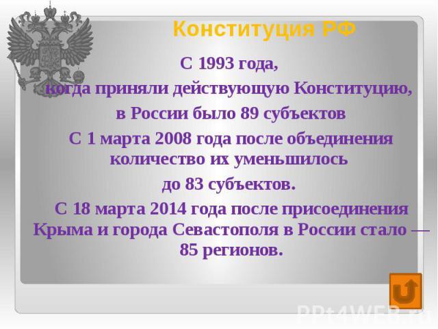 Конституция РФ С 1993 года, когда приняли действующую Конституцию, в России было 89 субъектов С 1 марта 2008 года после объединения количество их уменьшилось до 83 субъектов. С 18 марта 2014 года после присоединения Крыма и города Севастополя в Росс…