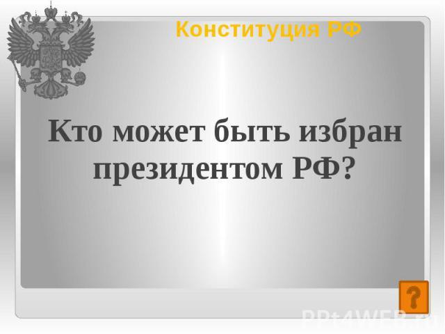 Конституция РФ Кто может быть избран президентом РФ?
