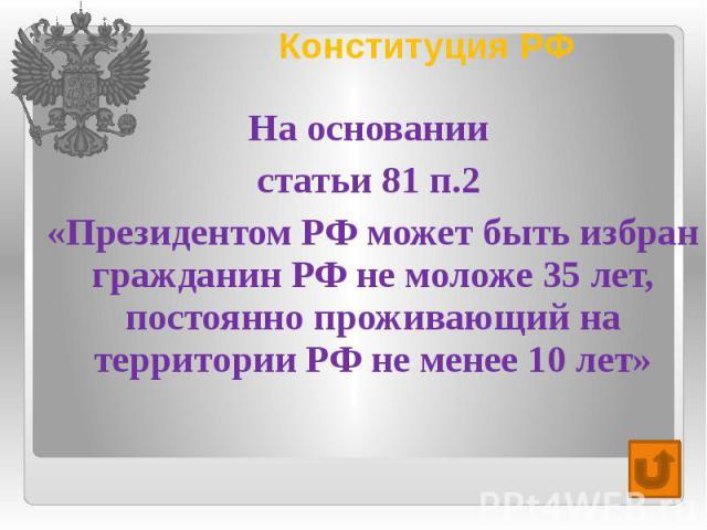 Конституция РФ На основании статьи 81 п.2 «Президентом РФ может быть избран гражданин РФ не моложе 35 лет, постоянно проживающий на территории РФ не менее 10 лет»