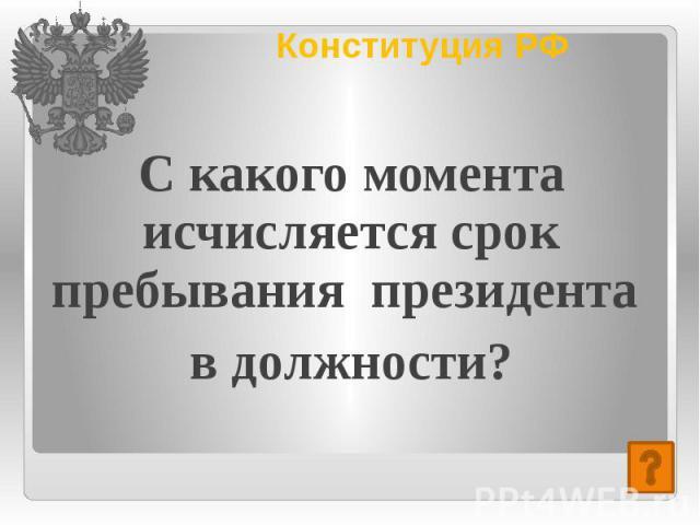 Конституция РФ С какого момента исчисляется срок пребывания президента в должности?