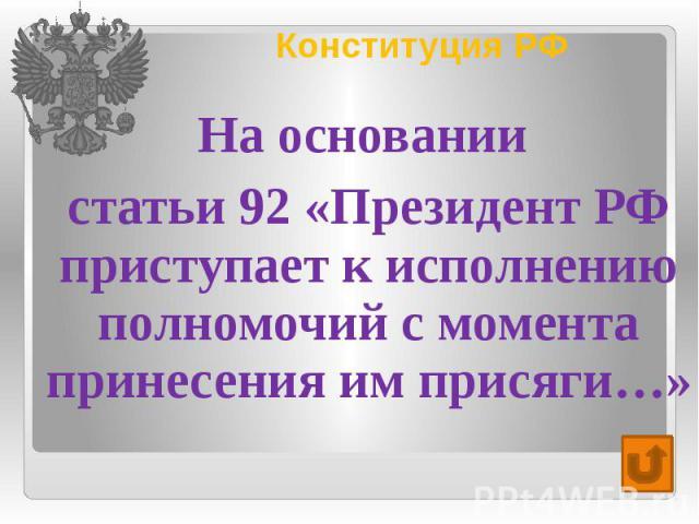 Конституция РФ На основании статьи 92 «Президент РФ приступает к исполнению полномочий с момента принесения им присяги…»
