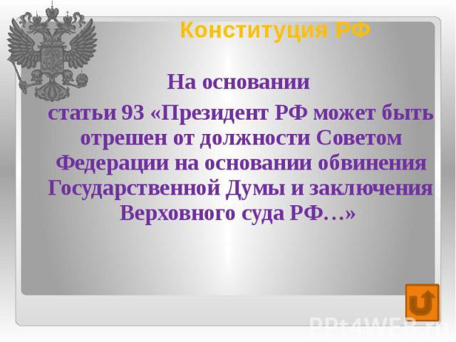 Конституция РФ На основании статьи 93 «Президент РФ может быть отрешен от должности Советом Федерации на основании обвинения Государственной Думы и заключения Верховного суда РФ…»