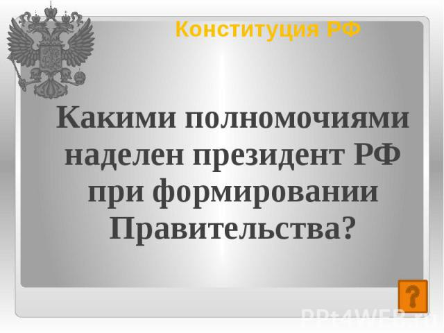 Конституция РФ Какими полномочиями наделен президент РФ при формировании Правительства?