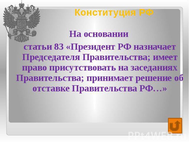 Конституция РФ На основании статьи 83 «Президент РФ назначает Председателя Правительства; имеет право присутствовать на заседаниях Правительства; принимает решение об отставке Правительства РФ…»