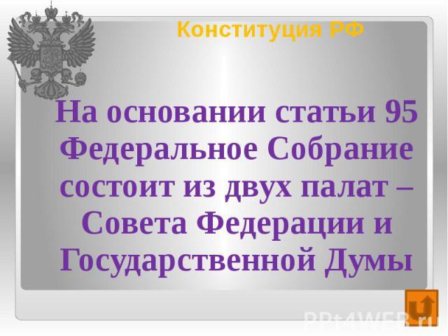 Конституция РФ На основании статьи 95 Федеральное Собрание состоит из двух палат – Совета Федерации и Государственной Думы