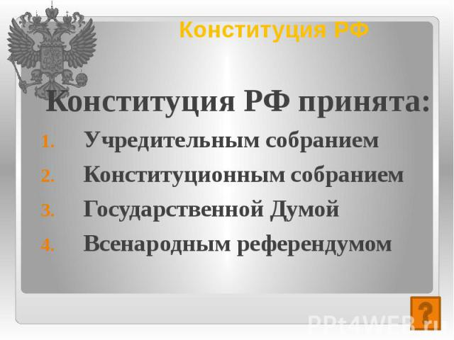 Конституция РФ Конституция РФ принята: Учредительным собранием Конституционным собранием Государственной Думой Всенародным референдумом