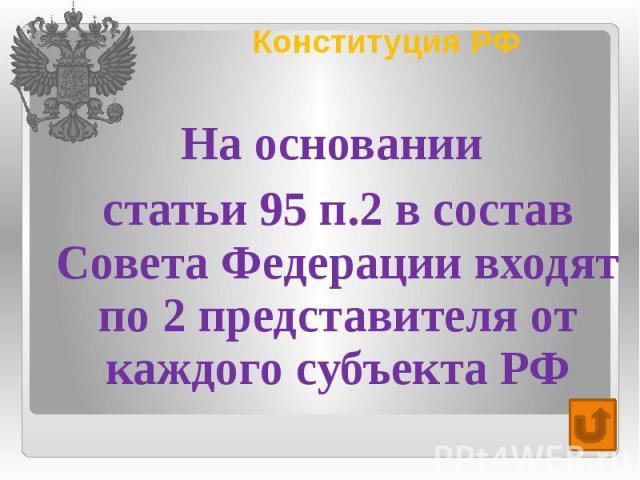 Конституция РФ На основании статьи 95 п.2 в состав Совета Федерации входят по 2 представителя от каждого субъекта РФ