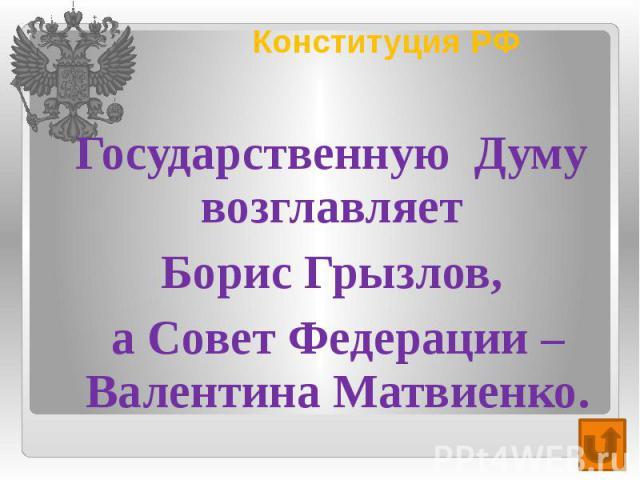 Конституция РФ Государственную Думу возглавляет Борис Грызлов, а Совет Федерации – Валентина Матвиенко.