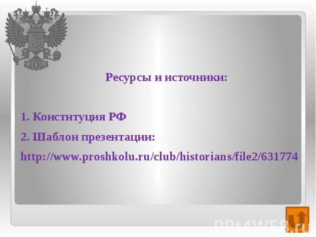 Ресурсы и источники: 1. Конституция РФ 2. Шаблон презентации: http://www.proshkolu.ru/club/historians/file2/631774