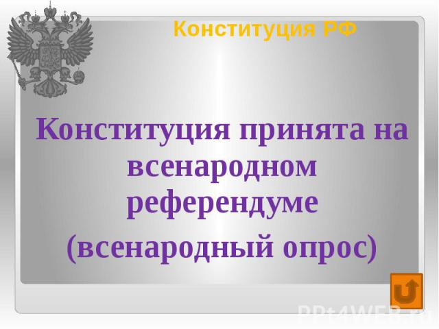 Конституция РФ Конституция принята на всенародном референдуме (всенародный опрос)