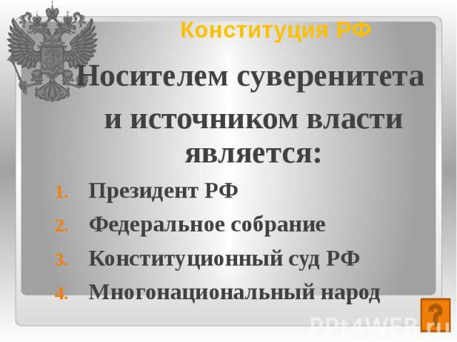 Конституция РФ Носителем суверенитета и источником власти является: Президент РФ Федеральное собрание Конституционный суд РФ Многонациональный народ