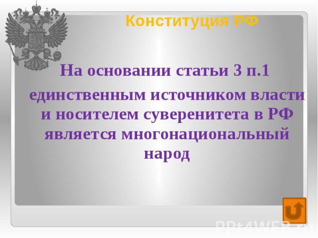 Конституция РФ На основании статьи 3 п.1 единственным источником власти и носителем суверенитета в РФ является многонациональный народ