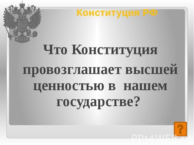 Конституция РФ Что Конституция провозглашает высшей ценностью в нашем государстве?