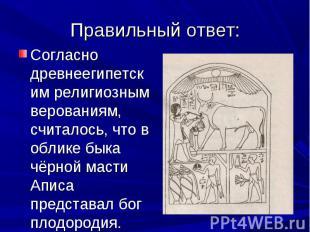 Согласно древнеегипетским религиозным верованиям, считалось, что в облике быка ч