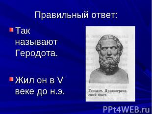 Так называют Геродота. Так называют Геродота. Жил он в V веке до н.э.
