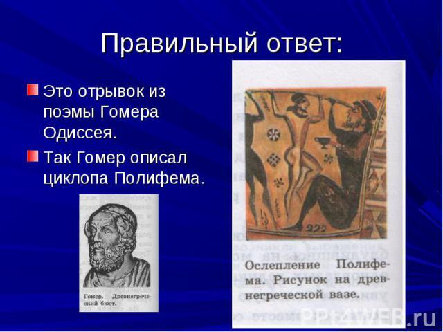 Это отрывок из поэмы Гомера Одиссея. Это отрывок из поэмы Гомера Одиссея. Так Гомер описал циклопа Полифема.