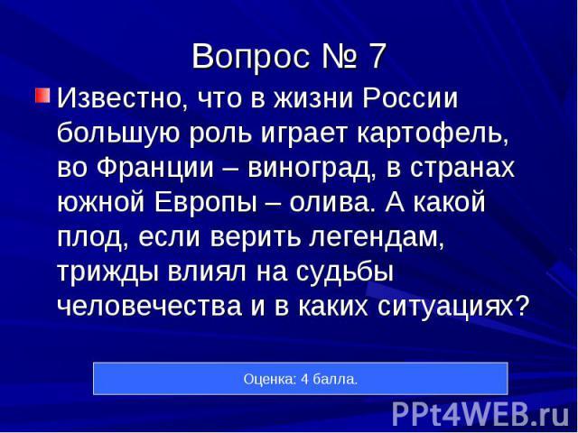 Известно, что в жизни России большую роль играет картофель, во Франции – виноград, в странах южной Европы – олива. А какой плод, если верить легендам, трижды влиял на судьбы человечества и в каких ситуациях? Известно, что в жизни России большую роль…